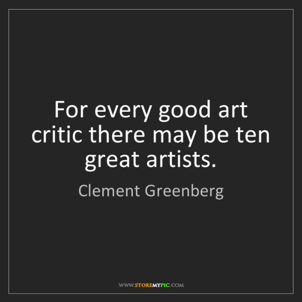 Clement Greenberg: For every good art critic there may be ten great artists.