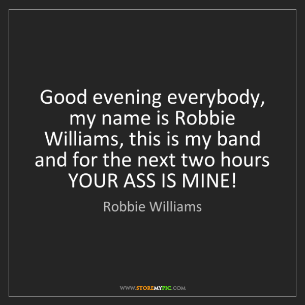 Robbie Williams: Good evening everybody, my name is Robbie Williams, this...