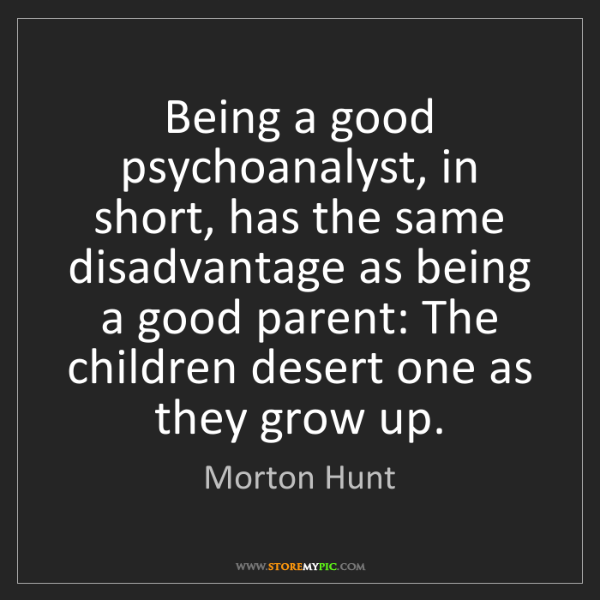 Morton Hunt: Being a good psychoanalyst, in short, has the same disadvantage...