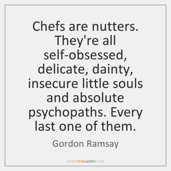 Chefs Are Nutters Theyre All Self Obsessed Delicate Dainty