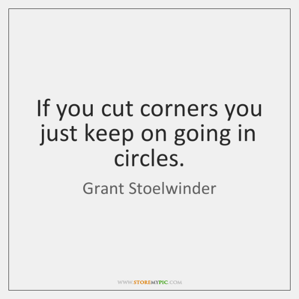 If you cut corners you just keep on going in circles.