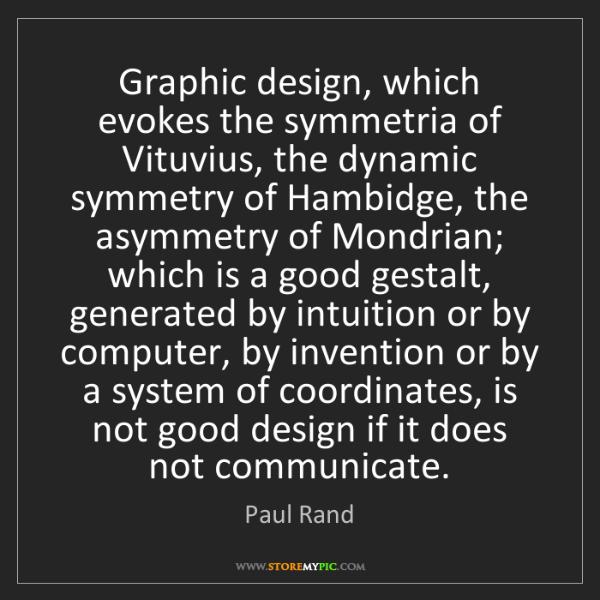 Paul Rand: Graphic design, which evokes the symmetria of Vituvius,...