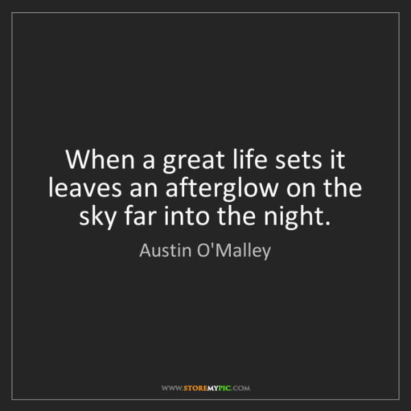 Austin O'Malley: When a great life sets it leaves an afterglow on the...
