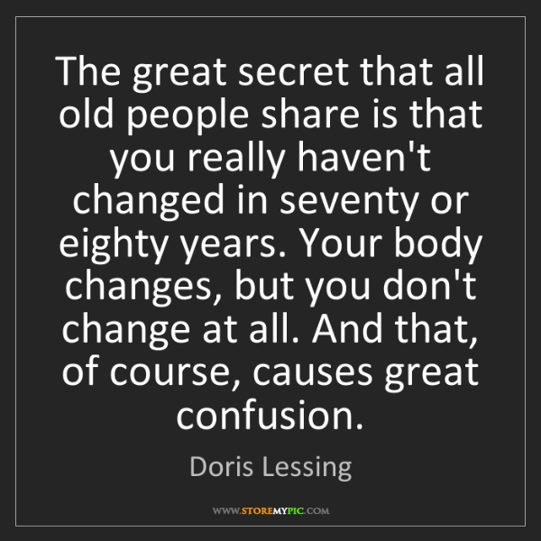 Doris Lessing: The great secret that all old people share is that you...