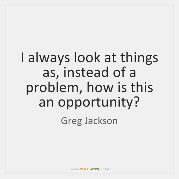 I always look at things as, instead of a problem, how is ...