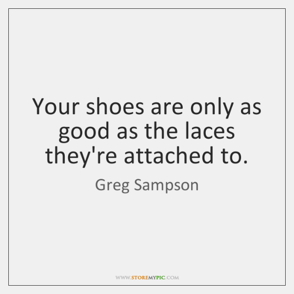 Your shoes are only as good as the laces they're attached to.