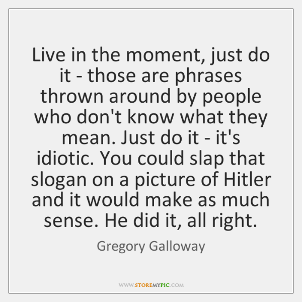 Live in the moment, just do it - those are phrases thrown ...