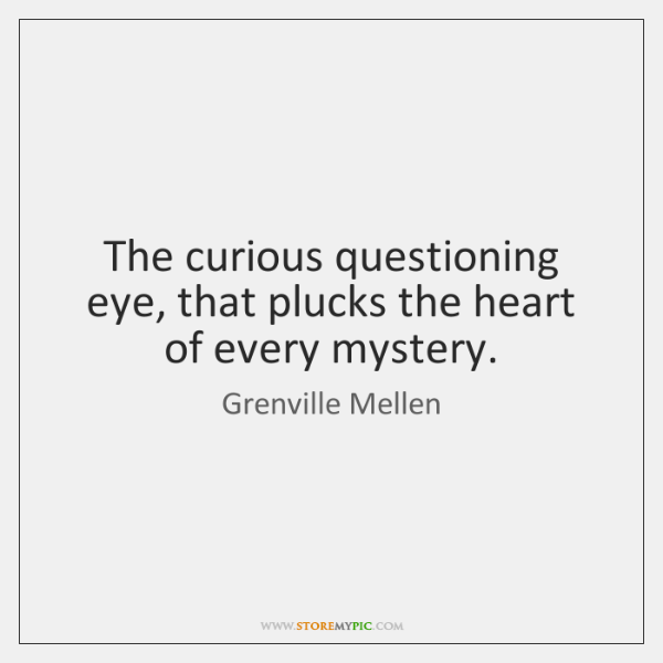 The curious questioning eye, that plucks the heart of every mystery.