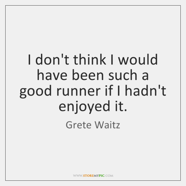 I don't think I would have been such a good runner if ...