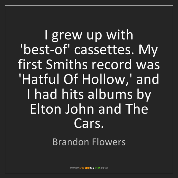 Brandon Flowers: I grew up with 'best-of' cassettes. My first Smiths record...