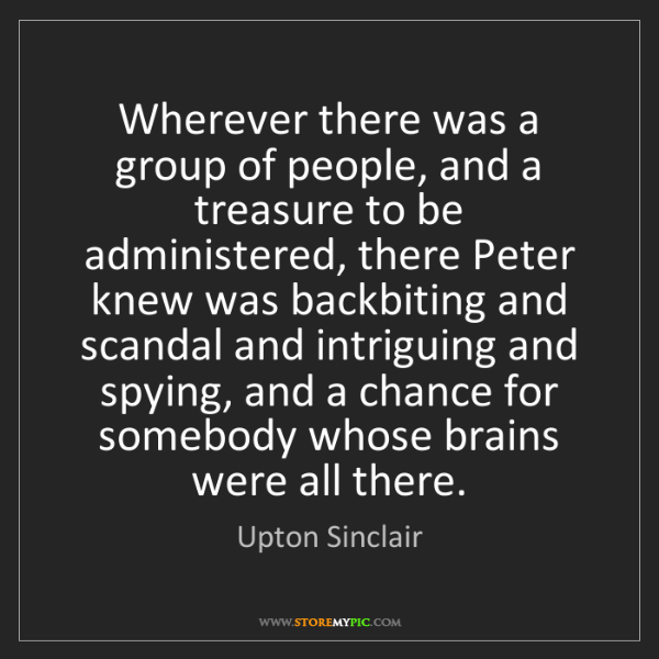 Upton Sinclair: Wherever there was a group of people, and a treasure...