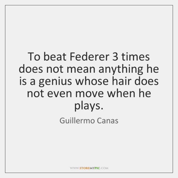 To beat Federer 3 times does not mean anything he is a genius ...