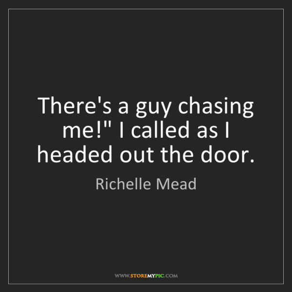"""Richelle Mead: There's a guy chasing me!"""" I called as I headed out the..."""