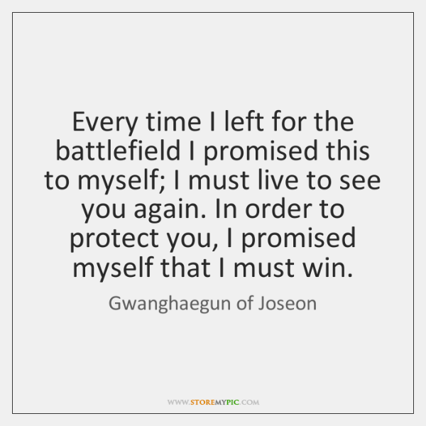 Every time I left for the battlefield I promised this to myself; ...