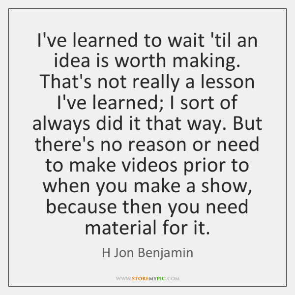 I've learned to wait 'til an idea is worth making. That's not ...