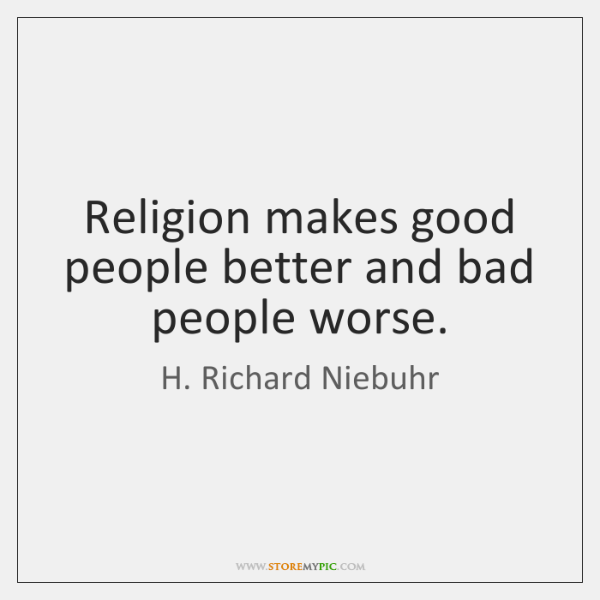 Religion makes good people better and bad people worse.