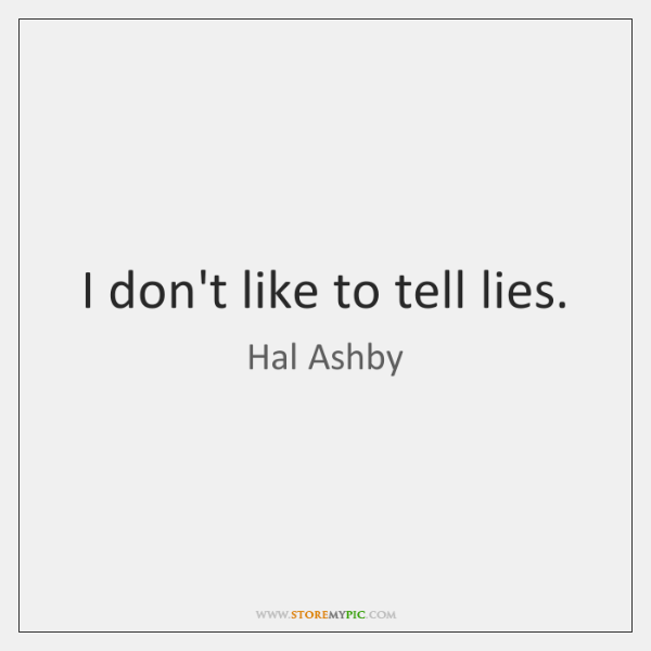 I don't like to tell lies.