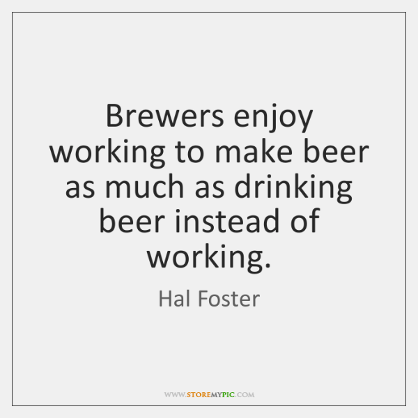 Brewers enjoy working to make beer as much as drinking beer instead ...