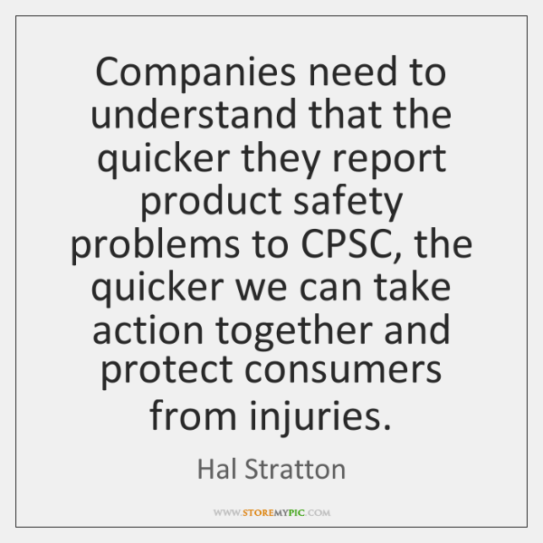 Companies need to understand that the quicker they report product safety problems ...