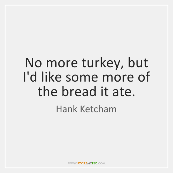 No more turkey, but I'd like some more of the bread it ...