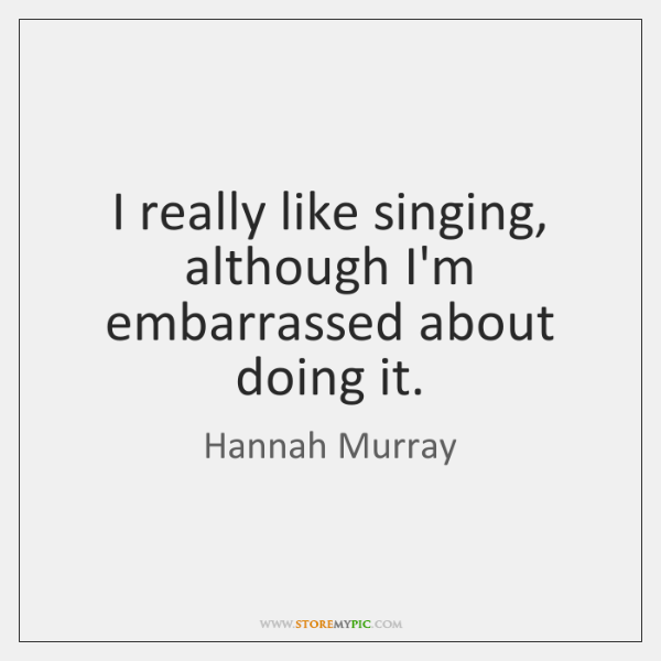 I really like singing, although I'm embarrassed about doing it.
