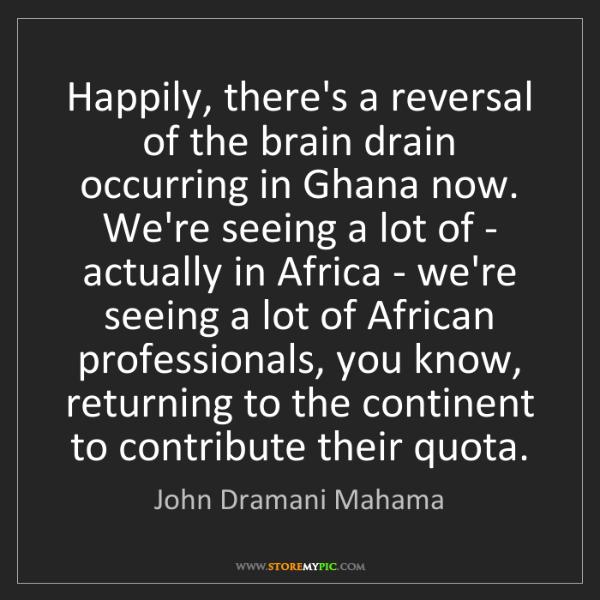 John Dramani Mahama: Happily, there's a reversal of the brain drain occurring...