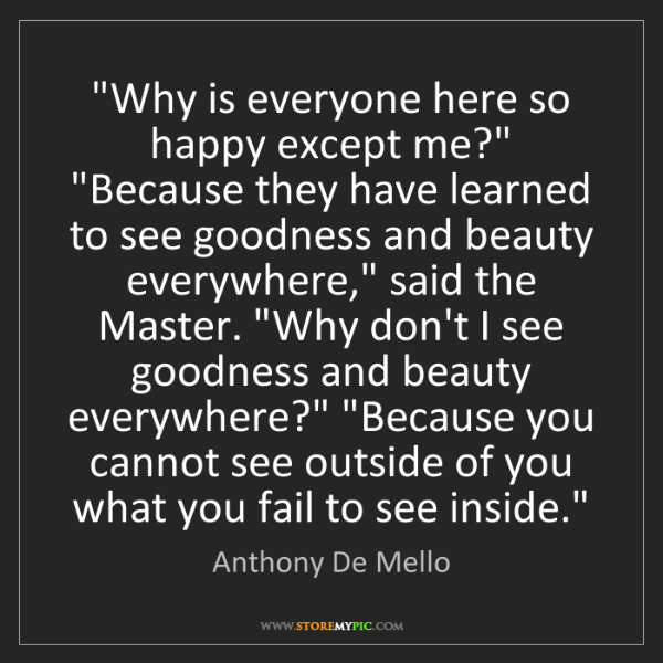 "Anthony De Mello: ""Why is everyone here so happy except me?"" ""Because they..."