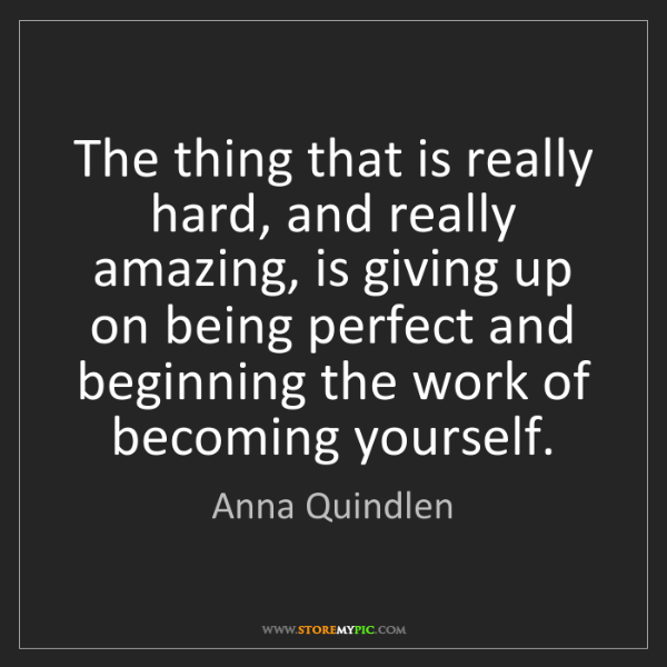 Anna Quindlen: The thing that is really hard, and really amazing, is...