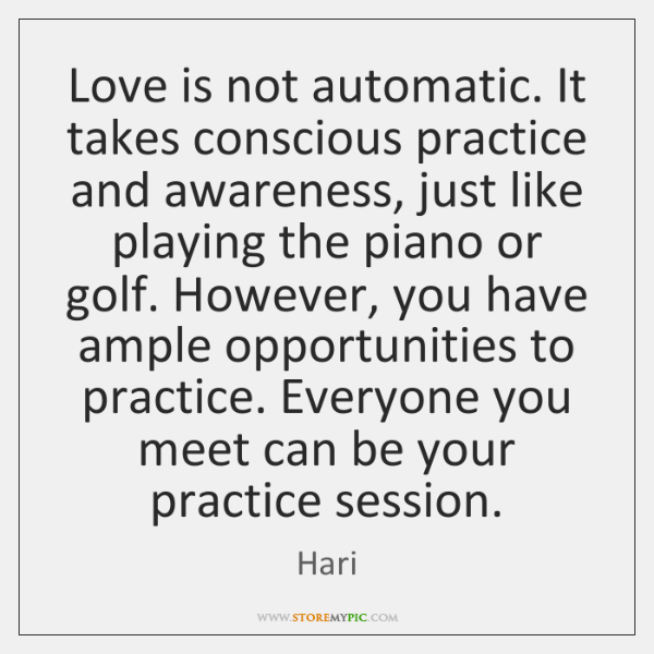 Love is not automatic. It takes conscious practice and awareness, just like ...