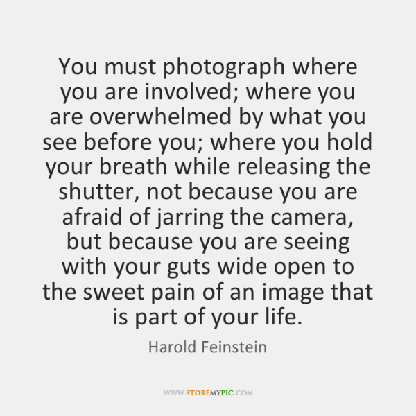 You must photograph where you are involved; where you are overwhelmed by ...