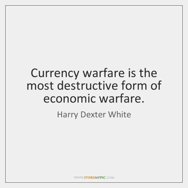 Currency warfare is the most destructive form of economic warfare.
