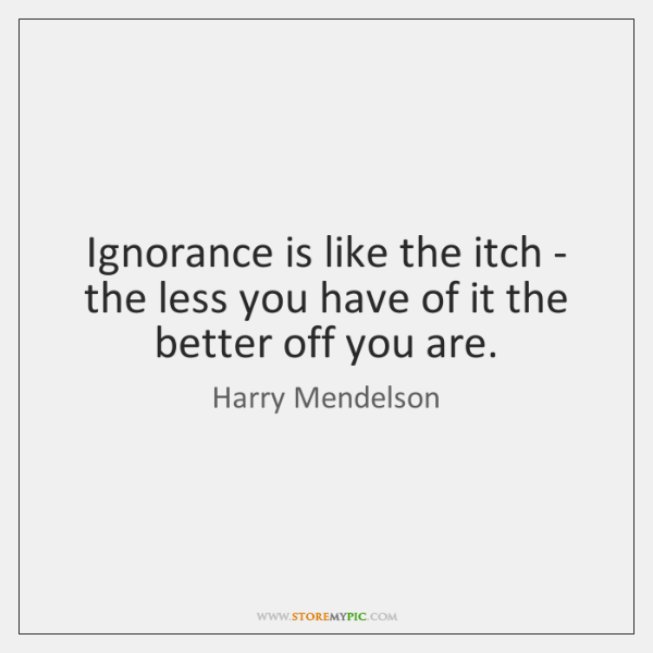 Ignorance is like the itch - the less you have of it ...