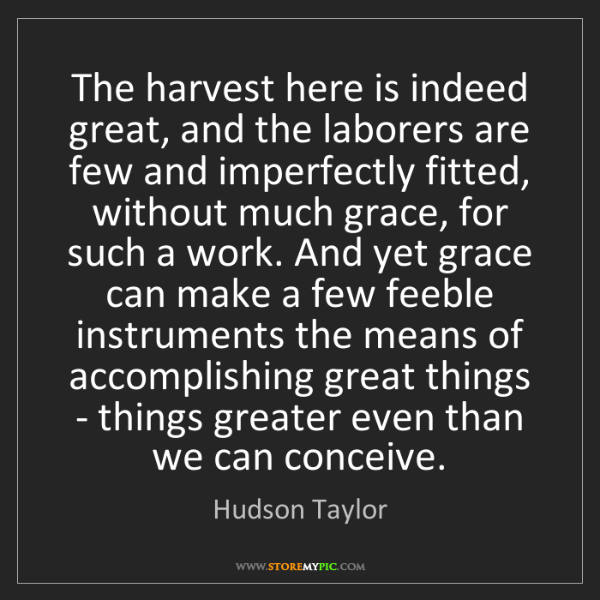 Hudson Taylor: The harvest here is indeed great, and the laborers are...