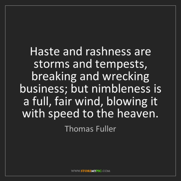 Thomas Fuller: Haste and rashness are storms and tempests, breaking...