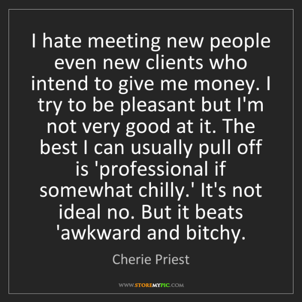 Cherie Priest: I hate meeting new people even new clients who intend...