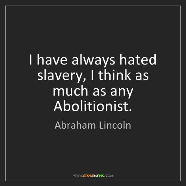 Abraham Lincoln: I have always hated slavery, I think as much as any Abolitionist.