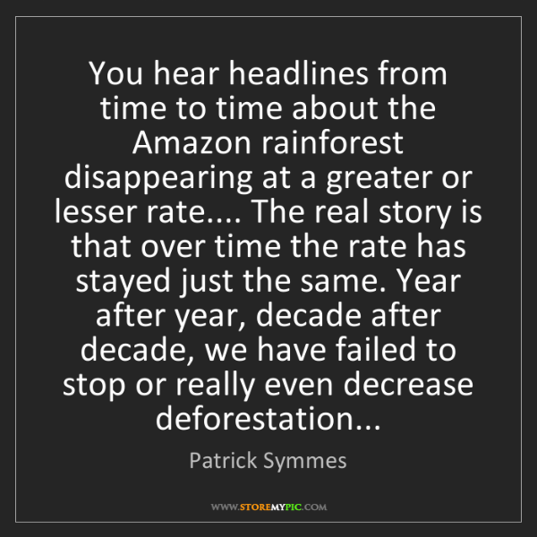 Patrick Symmes: You hear headlines from time to time about the Amazon...