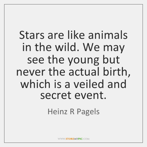 Stars are like animals in the wild. We may see the young ...