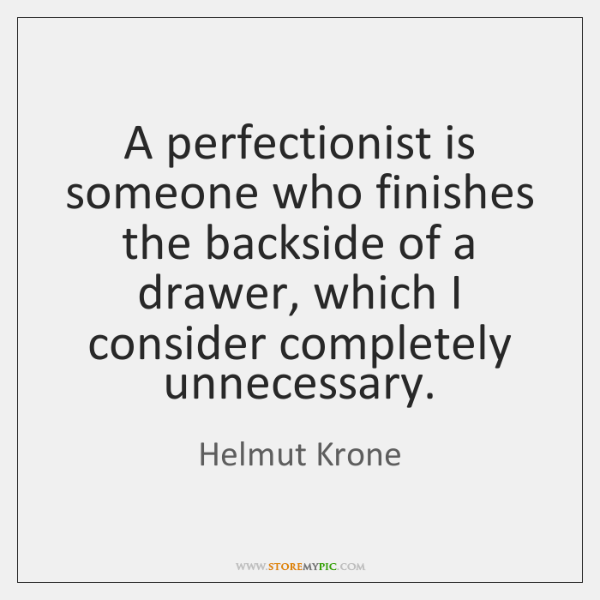 A perfectionist is someone who finishes the backside of a drawer, which ...