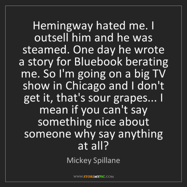 Mickey Spillane: Hemingway hated me. I outsell him and he was steamed....