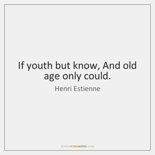 If youth but know, And old age only could.
