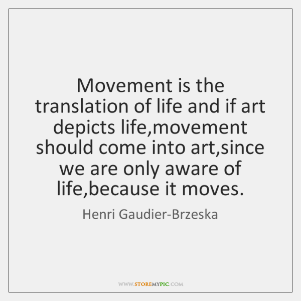 Movement is the translation of life and if art depicts life,movement ...