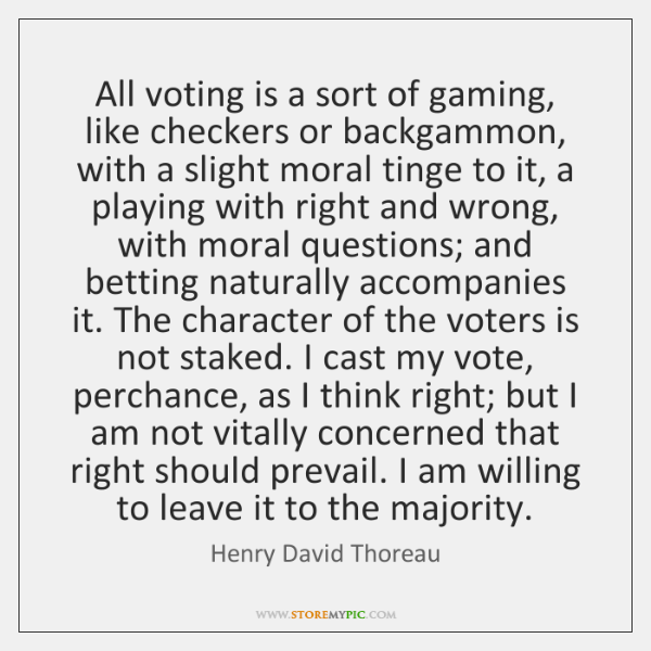 All voting is a sort of gaming, like checkers or backgammon, with ...