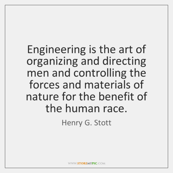 Engineering is the art of organizing and directing men and controlling the ...