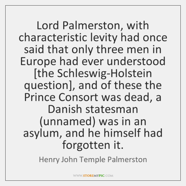 Lord Palmerston, with characteristic levity had once said that only three men ...