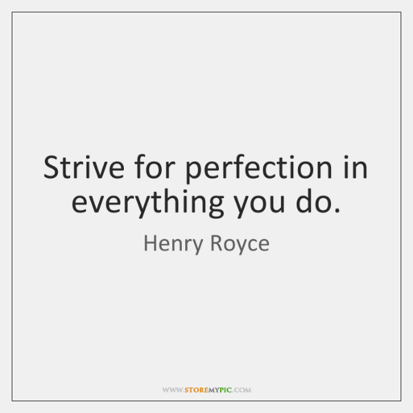 Strive for perfection in everything you do.