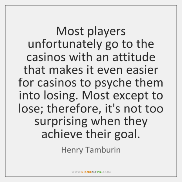 Most players unfortunately go to the casinos with an attitude that makes ...