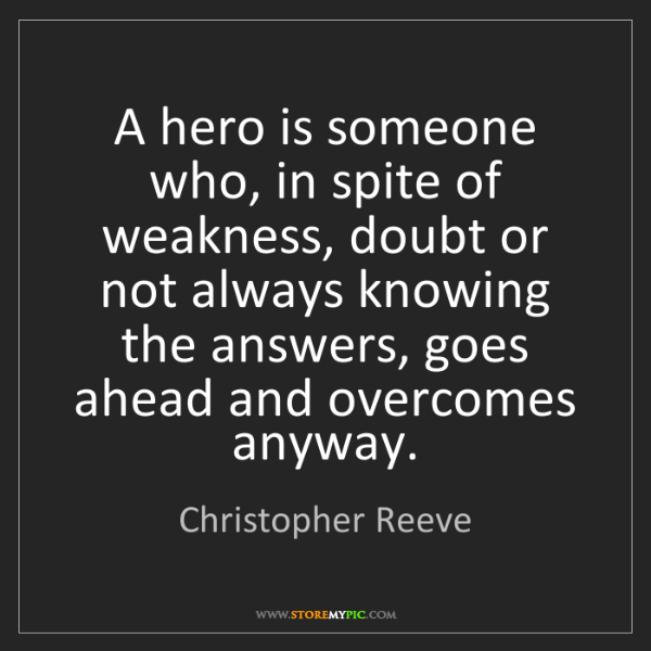 Christopher Reeve: A hero is someone who, in spite of weakness, doubt or...