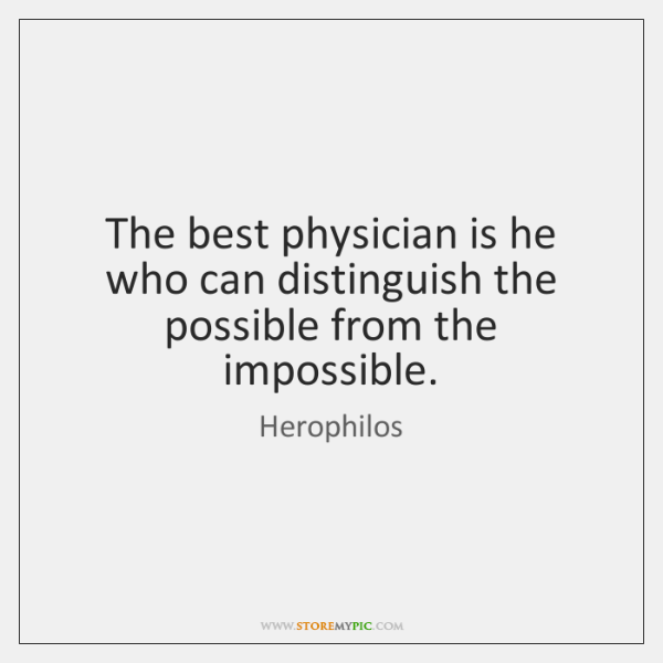 The best physician is he who can distinguish the possible from the ...