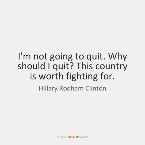 I'm not going to quit. Why should I quit? This country is ...